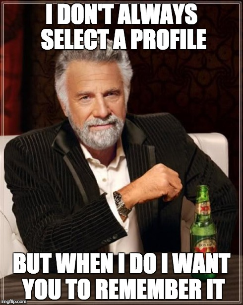 I don't always select a profile, but when I do I want you to remember it.